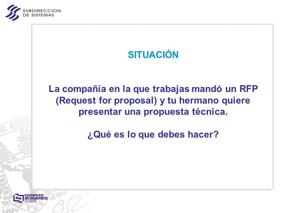 SITUACIÓN La compañía en la que trabajas mandó un RFP (Request for proposal) y tu hermano quiere presentar una propuesta técnica. ¿Qué es lo que debes hacer