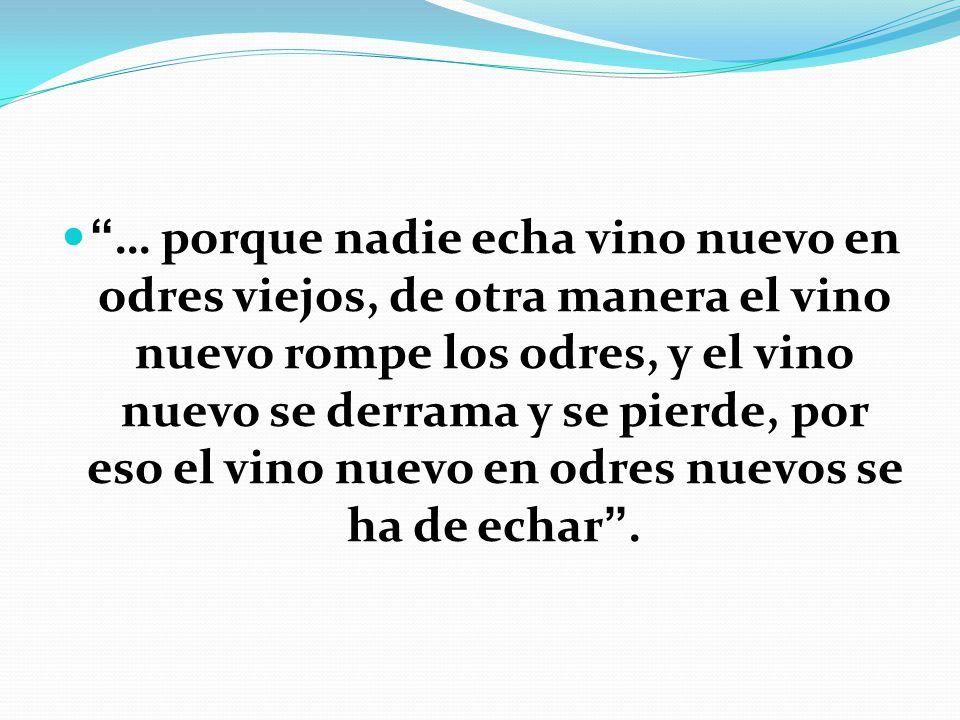 … porque nadie echa vino nuevo en odres viejos, de otra manera el vino nuevo rompe los odres, y el vino nuevo se derrama y se pierde, por eso el vino nuevo en odres nuevos se ha de echar .