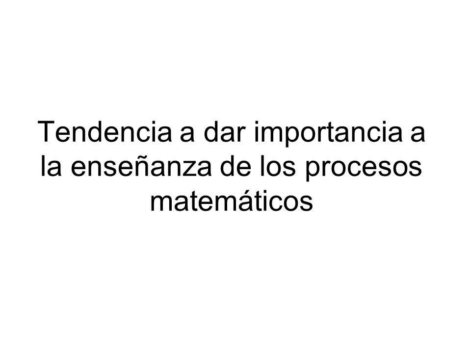 Tendencia a dar importancia a la enseñanza de los procesos matemáticos