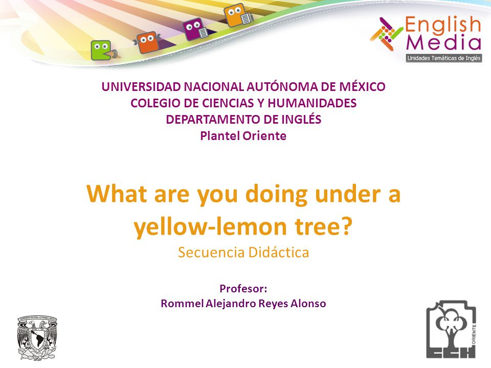 UNIVERSIDAD NACIONAL AUTÓNOMA DE MÉXICO COLEGIO DE CIENCIAS Y HUMANIDADES DEPARTAMENTO DE INGLÉS Plantel Oriente What are you doing under a yellow-lemon tree.