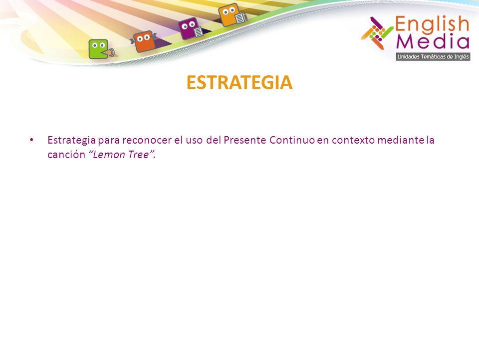 ESTRATEGIA Estrategia para reconocer el uso del Presente Continuo en contexto mediante la canción Lemon Tree .