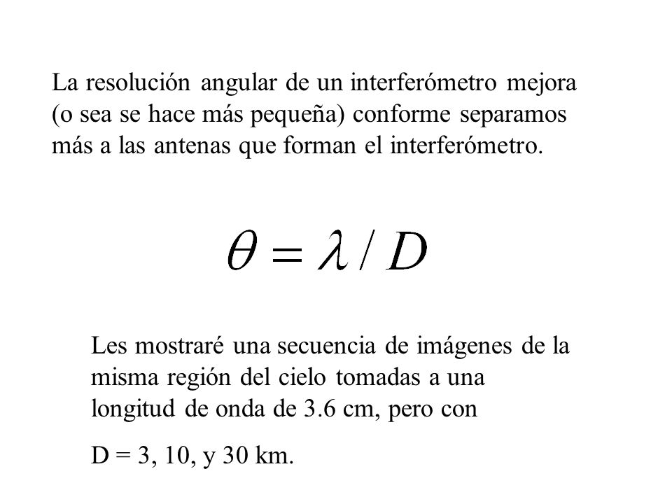 La resolución angular de un interferómetro mejora (o sea se hace más pequeña) conforme separamos más a las antenas que forman el interferómetro.