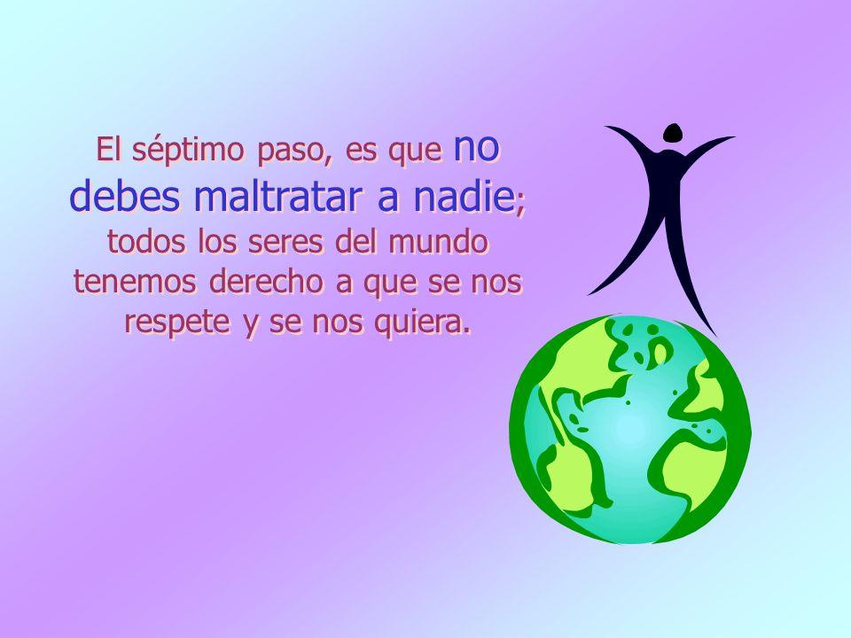 El séptimo paso, es que no debes maltratar a nadie; todos los seres del mundo tenemos derecho a que se nos respete y se nos quiera.