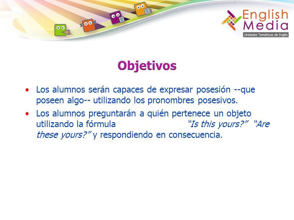 Objetivos Los alumnos serán capaces de expresar posesión --que poseen algo-- utilizando los pronombres posesivos.