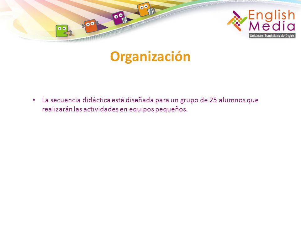 Organización La secuencia didáctica está diseñada para un grupo de 25 alumnos que realizarán las actividades en equipos pequeños.
