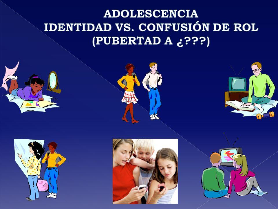 ADOLESCENCIA IDENTIDAD VS. CONFUSIÓN DE ROL (PUBERTAD A ¿ )