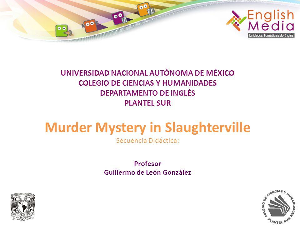 UNIVERSIDAD NACIONAL AUTÓNOMA DE MÉXICO COLEGIO DE CIENCIAS Y HUMANIDADES DEPARTAMENTO DE INGLÉS PLANTEL SUR Murder Mystery in Slaughterville Secuencia Didáctica: Profesor Guillermo de León González