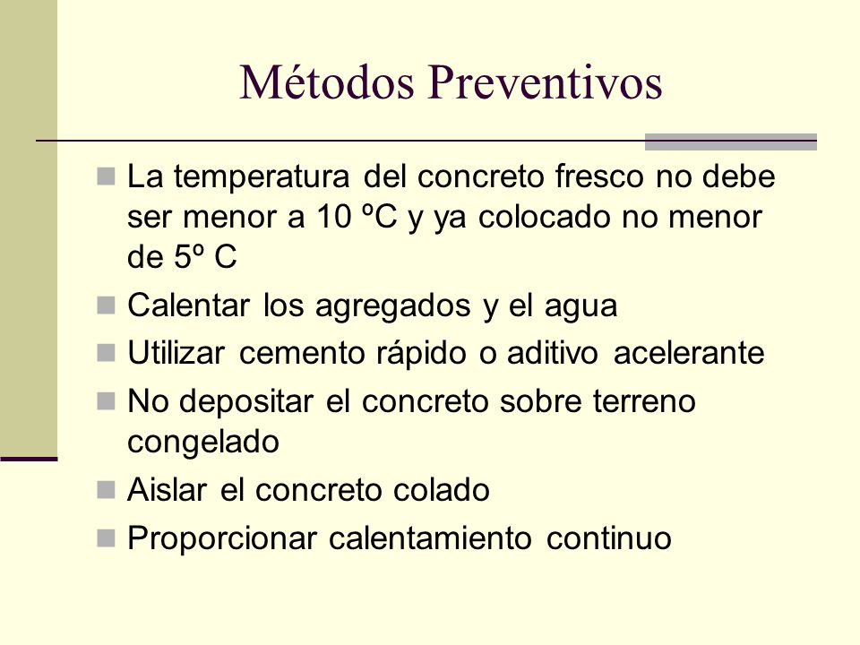 Métodos Preventivos La temperatura del concreto fresco no debe ser menor a 10 ºC y ya colocado no menor de 5º C.