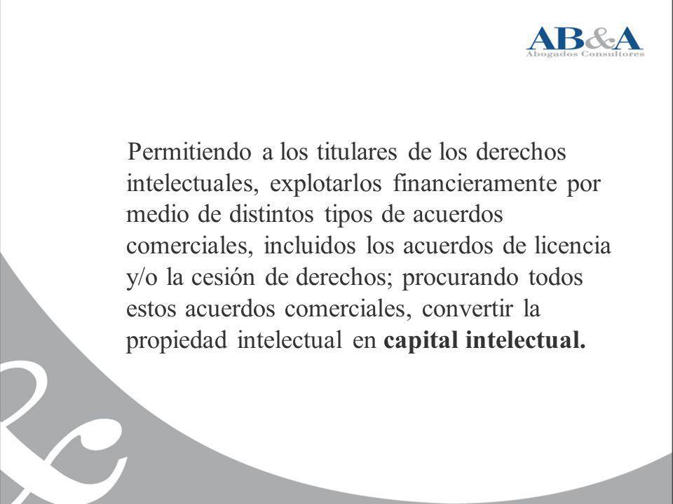 Permitiendo a los titulares de los derechos intelectuales, explotarlos financieramente por medio de distintos tipos de acuerdos comerciales, incluidos los acuerdos de licencia y/o la cesión de derechos; procurando todos estos acuerdos comerciales, convertir la propiedad intelectual en capital intelectual.