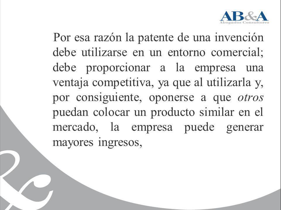 Por esa razón la patente de una invención debe utilizarse en un entorno comercial; debe proporcionar a la empresa una ventaja competitiva, ya que al utilizarla y, por consiguiente, oponerse a que otros puedan colocar un producto similar en el mercado, la empresa puede generar mayores ingresos,