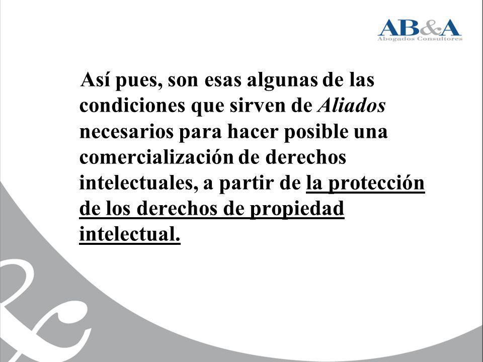 Así pues, son esas algunas de las condiciones que sirven de Aliados necesarios para hacer posible una comercialización de derechos intelectuales, a partir de la protección de los derechos de propiedad intelectual.