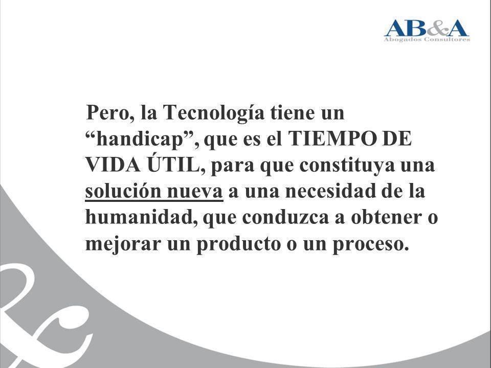 Pero, la Tecnología tiene un handicap , que es el TIEMPO DE VIDA ÚTIL, para que constituya una solución nueva a una necesidad de la humanidad, que conduzca a obtener o mejorar un producto o un proceso.