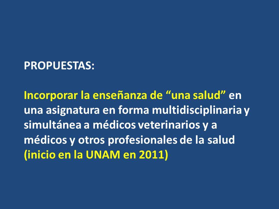 PROPUESTAS: Incorporar la enseñanza de una salud en una asignatura en forma multidisciplinaria y simultánea a médicos veterinarios y a médicos y otros profesionales de la salud (inicio en la UNAM en 2011)