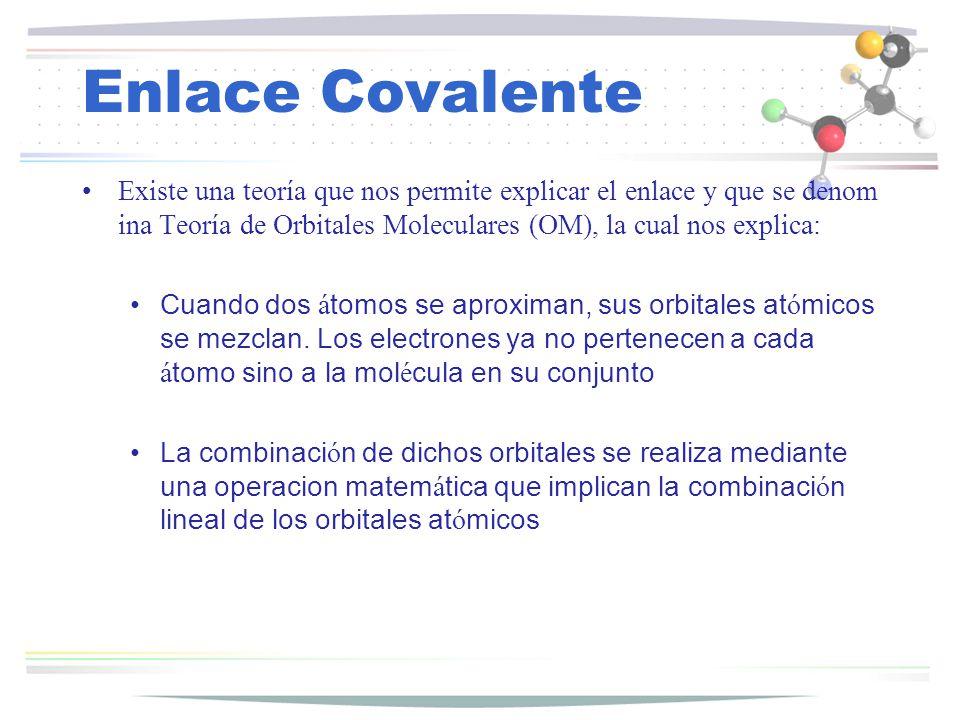 Enlace Covalente Existe una teoría que nos permite explicar el enlace y que se denomina Teoría de Orbitales Moleculares (OM), la cual nos explica: