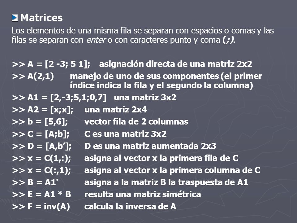 Matrices Los elementos de una misma fila se separan con espacios o comas y las filas se separan con enter o con caracteres punto y coma (;).