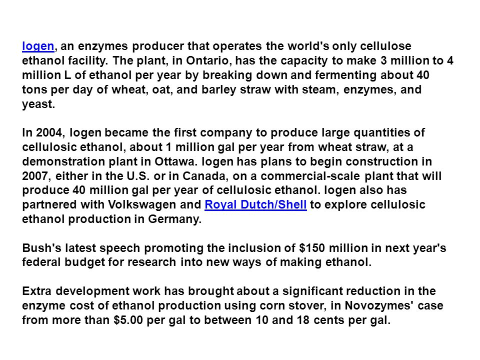 Iogen, an enzymes producer that operates the world s only cellulose ethanol facility. The plant, in Ontario, has the capacity to make 3 million to 4 million L of ethanol per year by breaking down and fermenting about 40 tons per day of wheat, oat, and barley straw with steam, enzymes, and yeast.