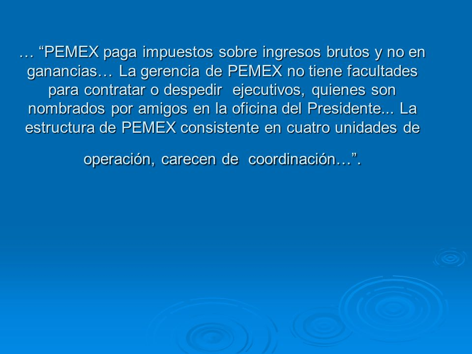… PEMEX paga impuestos sobre ingresos brutos y no en ganancias… La gerencia de PEMEX no tiene facultades para contratar o despedir ejecutivos, quienes son nombrados por amigos en la oficina del Presidente...