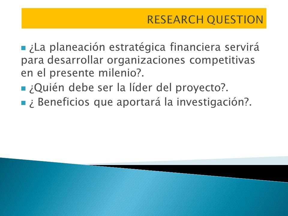 RESEARCH QUESTION ¿La planeación estratégica financiera servirá para desarrollar organizaciones competitivas en el presente milenio .