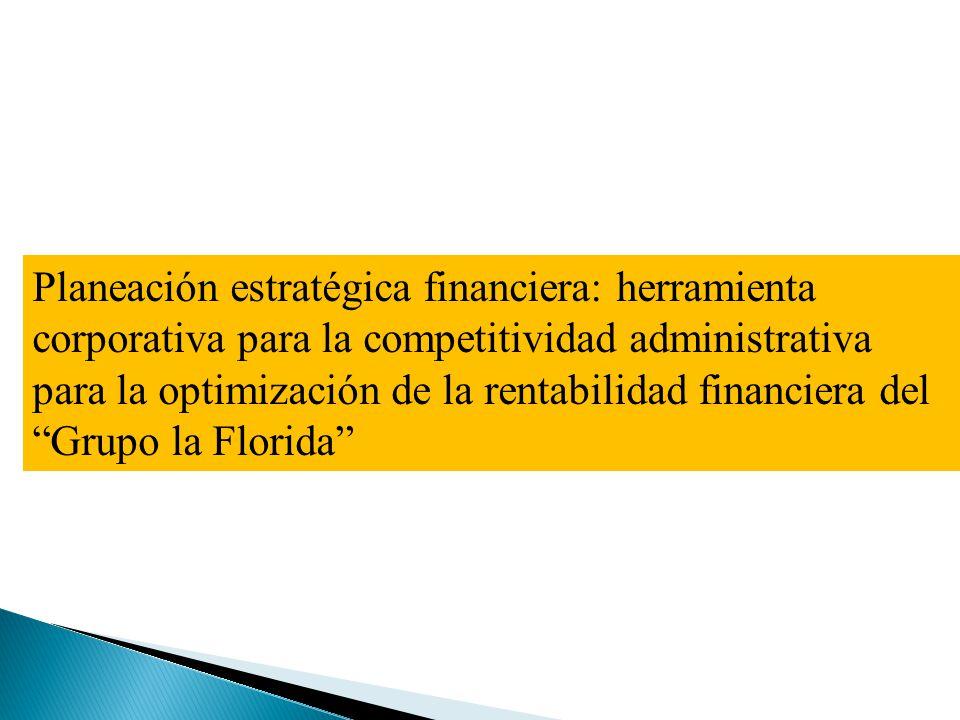 Planeación estratégica financiera: herramienta corporativa para la competitividad administrativa para la optimización de la rentabilidad financiera del Grupo la Florida