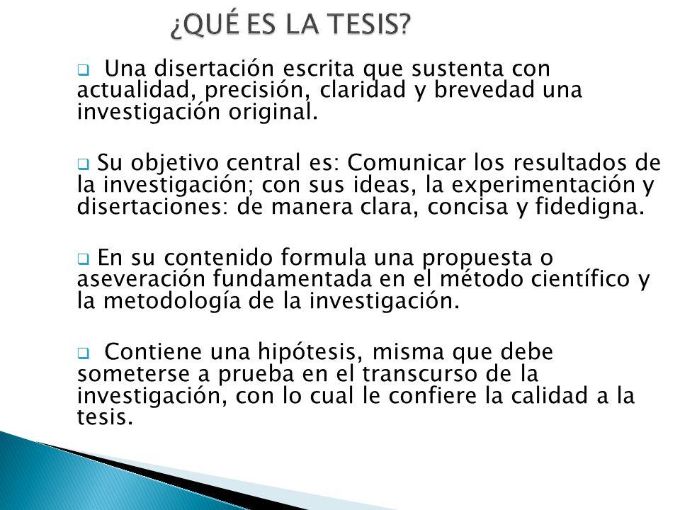 ¿QUÉ ES LA TESIS Una disertación escrita que sustenta con actualidad, precisión, claridad y brevedad una investigación original.