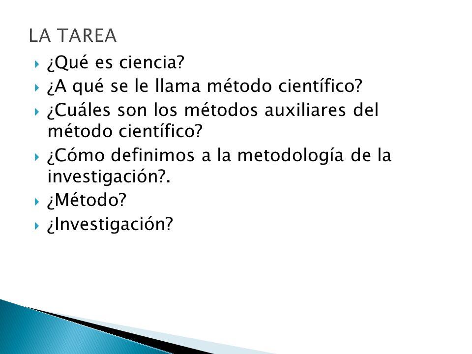 LA TAREA ¿Qué es ciencia ¿A qué se le llama método científico