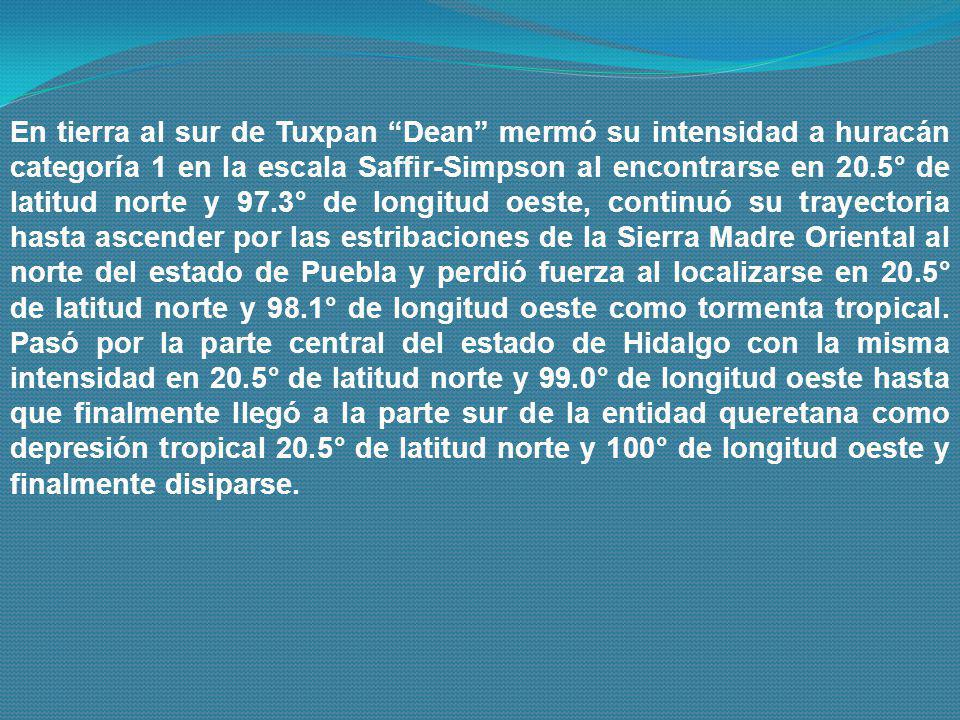 En tierra al sur de Tuxpan Dean mermó su intensidad a huracán categoría 1 en la escala Saffir-Simpson al encontrarse en 20.5° de latitud norte y 97.3° de longitud oeste, continuó su trayectoria hasta ascender por las estribaciones de la Sierra Madre Oriental al norte del estado de Puebla y perdió fuerza al localizarse en 20.5° de latitud norte y 98.1° de longitud oeste como tormenta tropical.