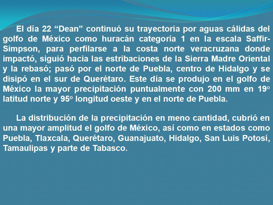 El día 22 Dean continuó su trayectoria por aguas cálidas del golfo de México como huracán categoría 1 en la escala Saffir-Simpson, para perfilarse a la costa norte veracruzana donde impactó, siguió hacia las estribaciones de la Sierra Madre Oriental y la rebasó; pasó por el norte de Puebla, centro de Hidalgo y se disipó en el sur de Querétaro. Este día se produjo en el golfo de México la mayor precipitación puntualmente con 200 mm en 19° latitud norte y 95° longitud oeste y en el norte de Puebla.