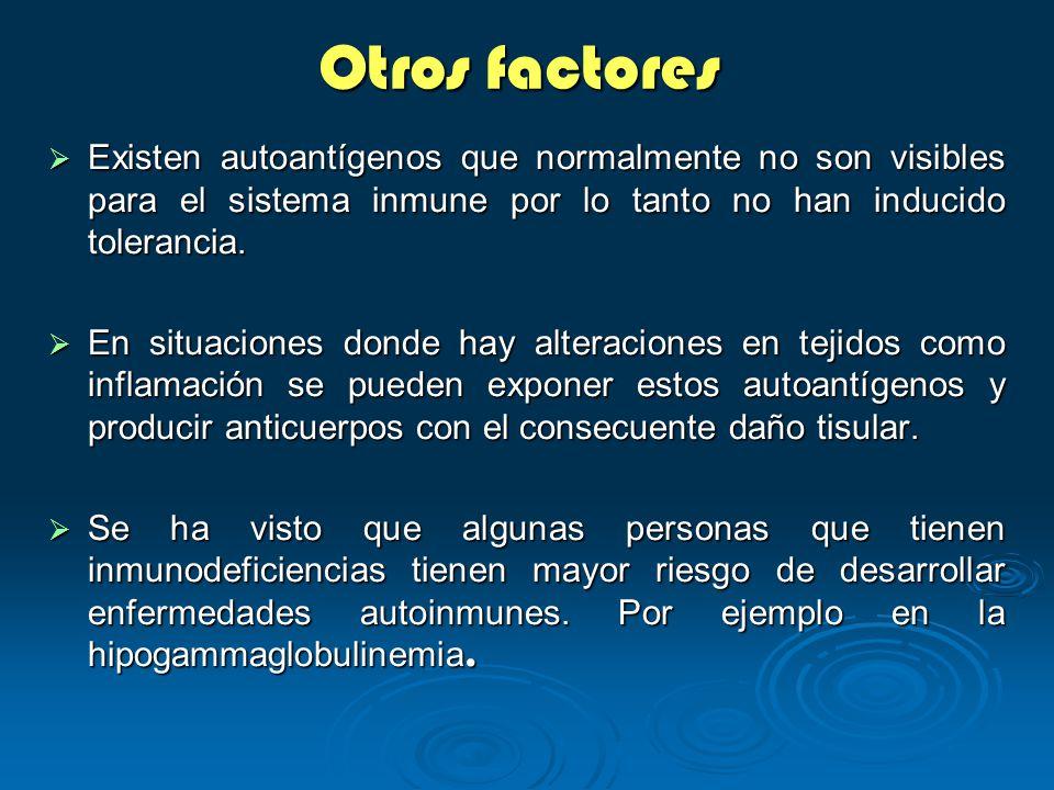 Otros factores Existen autoantígenos que normalmente no son visibles para el sistema inmune por lo tanto no han inducido tolerancia.