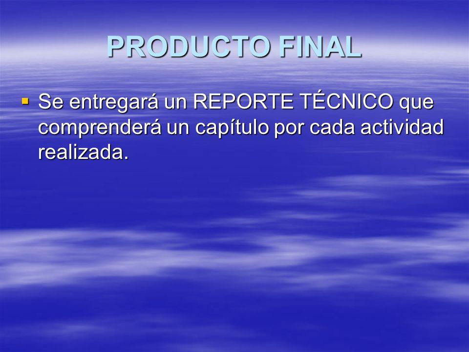 PRODUCTO FINAL Se entregará un REPORTE TÉCNICO que comprenderá un capítulo por cada actividad realizada.