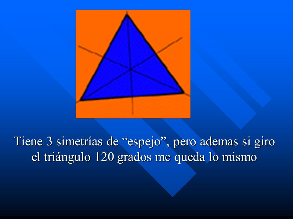 Tiene 3 simetrías de espejo , pero ademas si giro el triángulo 120 grados me queda lo mismo