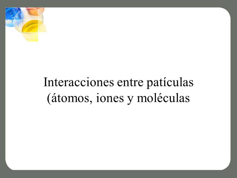 Interacciones entre patículas (átomos, iones y moléculas
