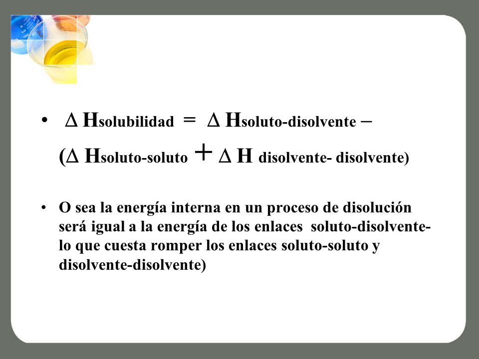  Hsolubilidad =  Hsoluto-disolvente – ( Hsoluto-soluto + H disolvente- disolvente)