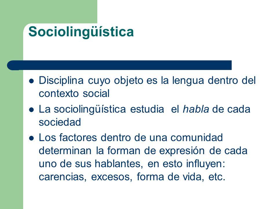 Sociolingüística Disciplina cuyo objeto es la lengua dentro del contexto social. La sociolingüística estudia el habla de cada sociedad.