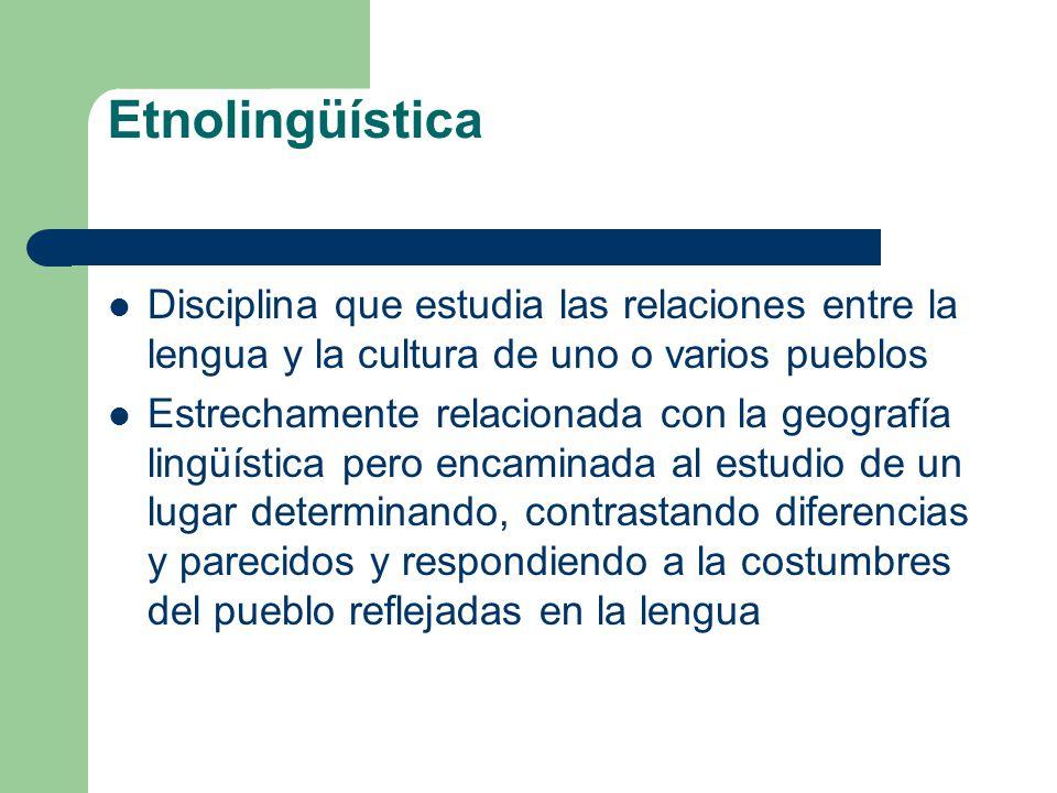 Etnolingüística Disciplina que estudia las relaciones entre la lengua y la cultura de uno o varios pueblos.