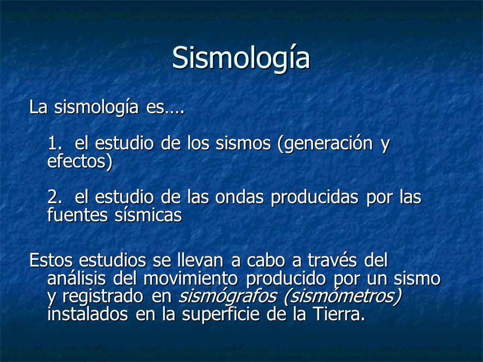 Sismología La sismología es…. 1. el estudio de los sismos (generación y efectos) 2. el estudio de las ondas producidas por las fuentes sísmicas.