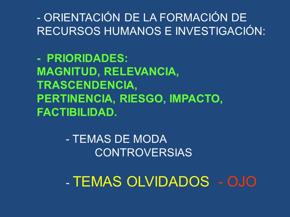 - ORIENTACIÓN DE LA FORMACIÓN DE RECURSOS HUMANOS E INVESTIGACIÓN: - PRIORIDADES: MAGNITUD, RELEVANCIA, TRASCENDENCIA, PERTINENCIA, RIESGO, IMPACTO, FACTIBILIDAD.
