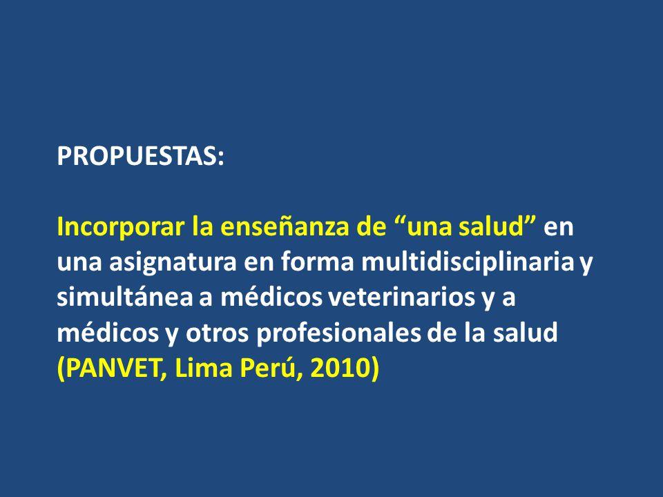 PROPUESTAS: Incorporar la enseñanza de una salud en una asignatura en forma multidisciplinaria y simultánea a médicos veterinarios y a médicos y otros profesionales de la salud (PANVET, Lima Perú, 2010)