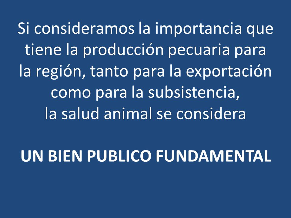 Si consideramos la importancia que tiene la producción pecuaria para la región, tanto para la exportación como para la subsistencia, la salud animal se considera UN BIEN PUBLICO FUNDAMENTAL