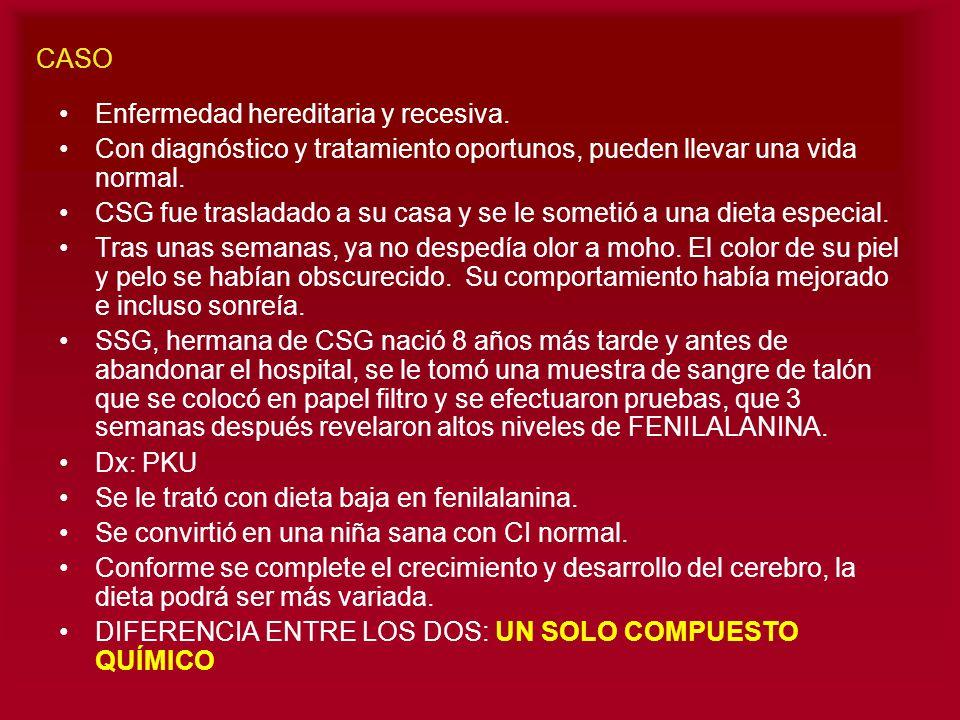 CASO Enfermedad hereditaria y recesiva. Con diagnóstico y tratamiento oportunos, pueden llevar una vida normal.