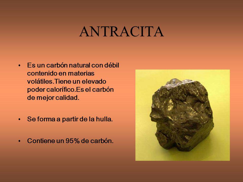 ANTRACITA Es un carbón natural con débil contenido en materias volátiles.Tiene un elevado poder calorífico.Es el carbón de mejor calidad.