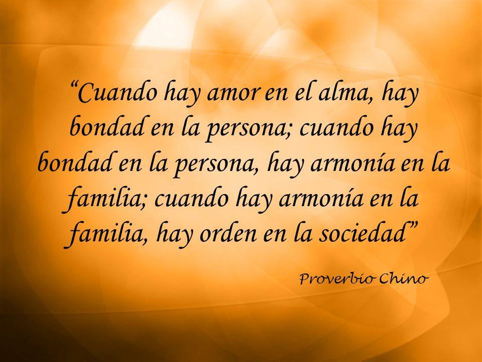 Cuando hay amor en el alma, hay bondad en la persona; cuando hay bondad en la persona, hay armonía en la familia; cuando hay armonía en la familia, hay orden en la sociedad
