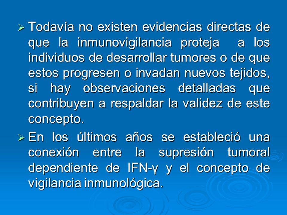 Todavía no existen evidencias directas de que la inmunovigilancia proteja a los individuos de desarrollar tumores o de que estos progresen o invadan nuevos tejidos, si hay observaciones detalladas que contribuyen a respaldar la validez de este concepto.