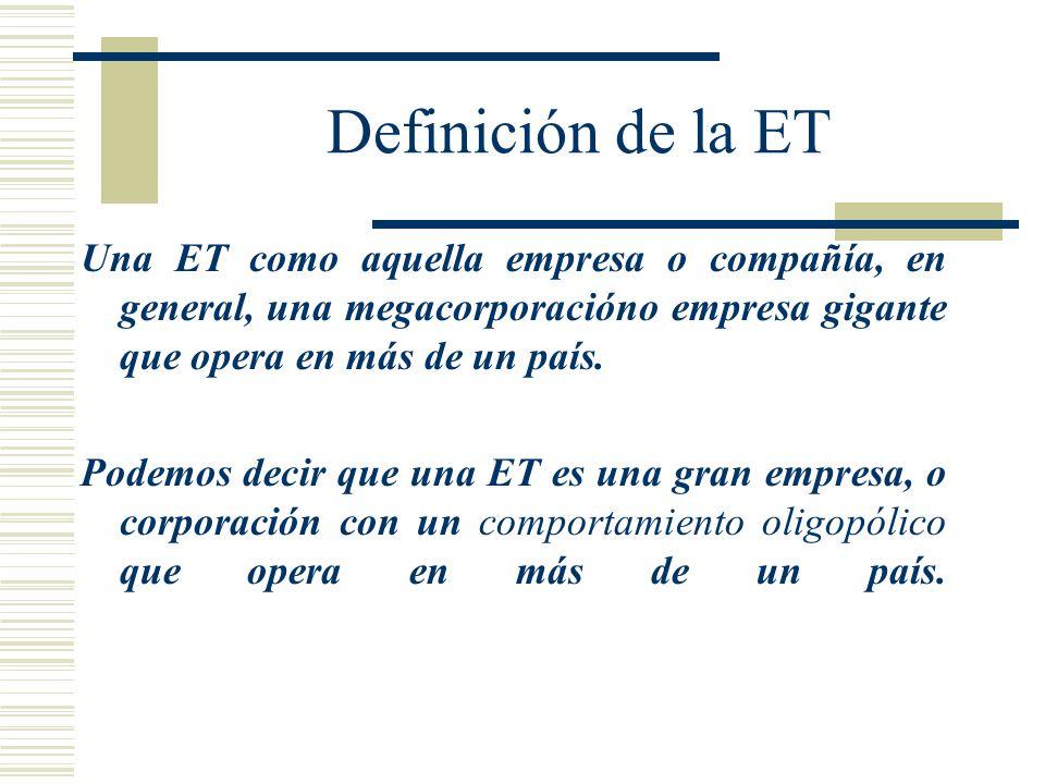 Definición de la ET Una ET como aquella empresa o compañía, en general, una megacorporacióno empresa gigante que opera en más de un país.