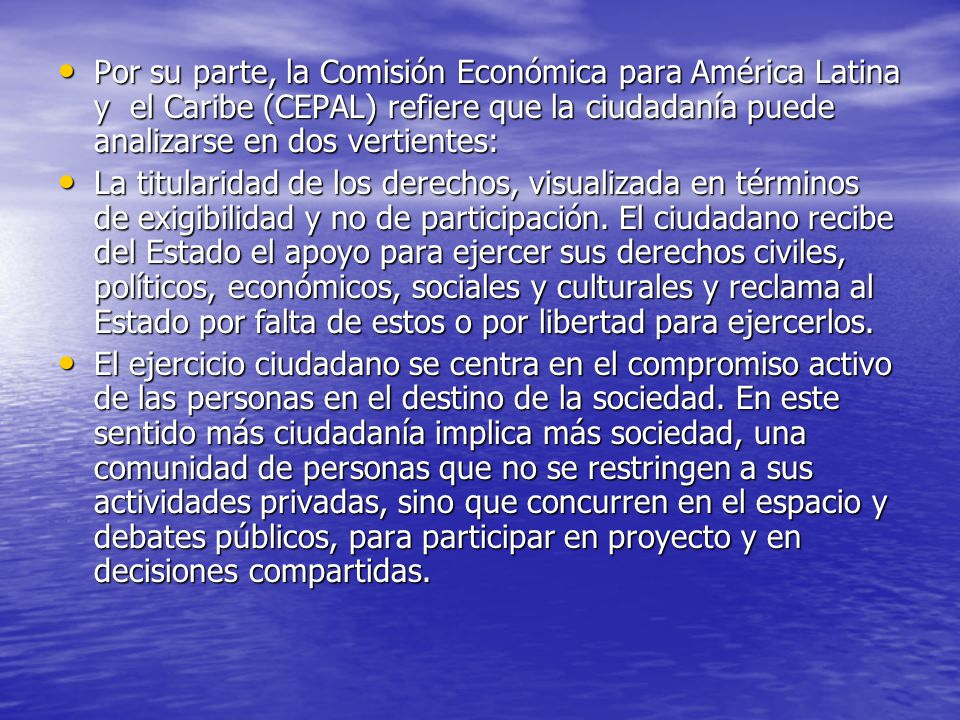 Por su parte, la Comisión Económica para América Latina y el Caribe (CEPAL) refiere que la ciudadanía puede analizarse en dos vertientes: