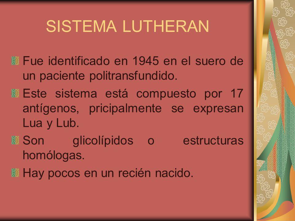 SISTEMA LUTHERAN Fue identificado en 1945 en el suero de un paciente politransfundido.