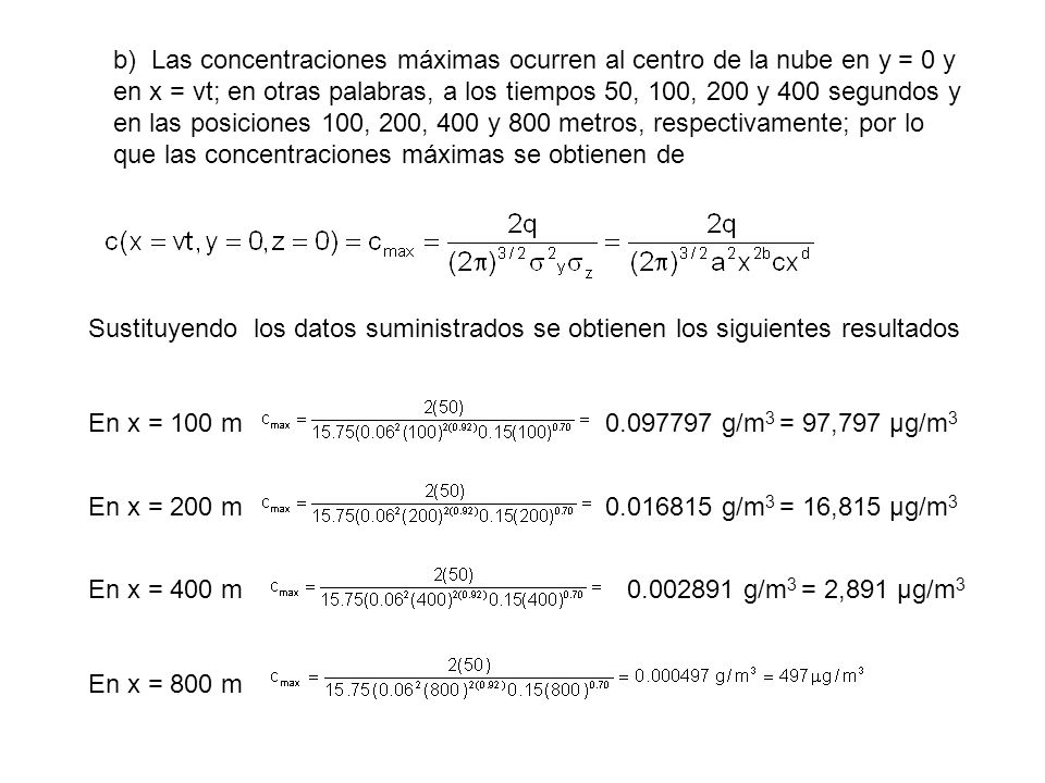 b) Las concentraciones máximas ocurren al centro de la nube en y = 0 y en x = vt; en otras palabras, a los tiempos 50, 100, 200 y 400 segundos y en las posiciones 100, 200, 400 y 800 metros, respectivamente; por lo que las concentraciones máximas se obtienen de