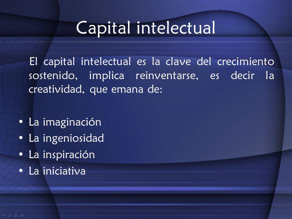 Capital intelectual El capital intelectual es la clave del crecimiento sostenido, implica reinventarse, es decir la creatividad, que emana de: