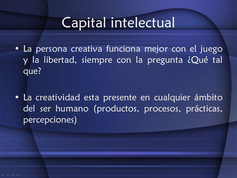 Capital intelectual La persona creativa funciona mejor con el juego y la libertad, siempre con la pregunta ¿Qué tal que