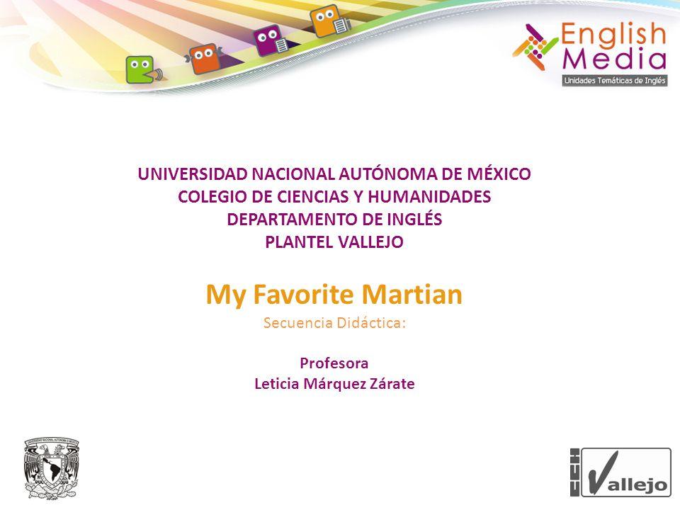 UNIVERSIDAD NACIONAL AUTÓNOMA DE MÉXICO COLEGIO DE CIENCIAS Y HUMANIDADES DEPARTAMENTO DE INGLÉS PLANTEL VALLEJO My Favorite Martian Secuencia Didáctica: Profesora Leticia Márquez Zárate