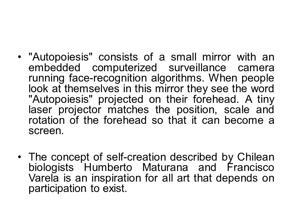 Autopoiesis consists of a small mirror with an embedded computerized surveillance camera running face-recognition algorithms. When people look at themselves in this mirror they see the word Autopoiesis projected on their forehead. A tiny laser projector matches the position, scale and rotation of the forehead so that it can become a screen.